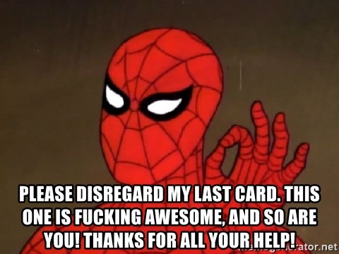 Spiderman Approves -  please disregard my last card. THIS ONE IS FUCKING AWESOME, AND SO ARE YOU! THANKS FOR ALL YOUR HELP!