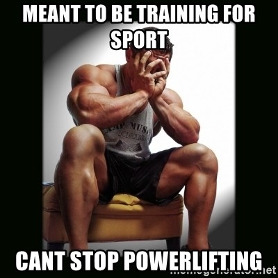 first world gym problems - meant to be training for sport cant stop powerlifting