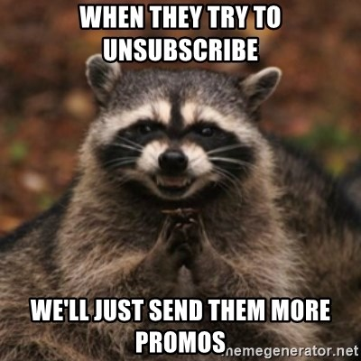evil raccoon - WHEN THEY TRY TO UNSUBSCRIBE WE'LL JUST SEND THEM MORE PROMOS
