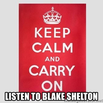 Keep Calm -  Listen to Blake Shelton
