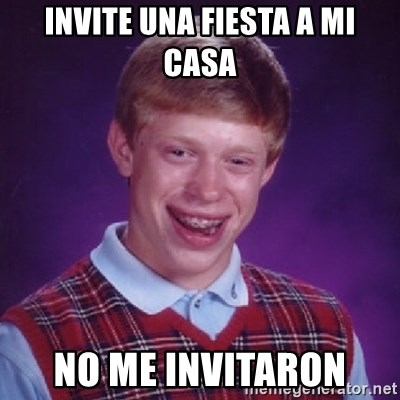 Bad Luck Brian - INVITE UNA FIESTA A MI CASA NO ME INVITARON