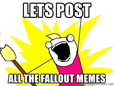 X ALL THE THINGS - Lets Post all the fallout memes