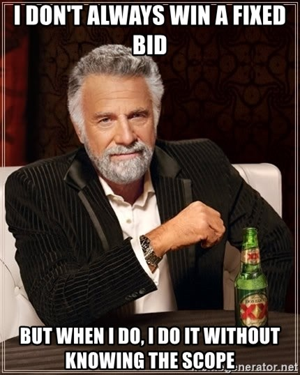 The Most Interesting Man In The World - I don't always win a fixed bid but when i do, I do it without knowing the scope