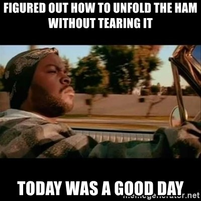 Ice Cube- Today was a Good day - Figured out how to unfold the ham without tearing it today was a good day