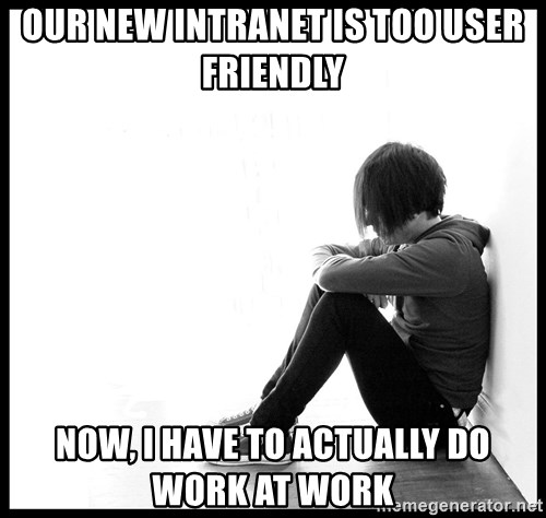 First World Problems - Our new Intranet is too User friendly Now, I have to actually do work at work