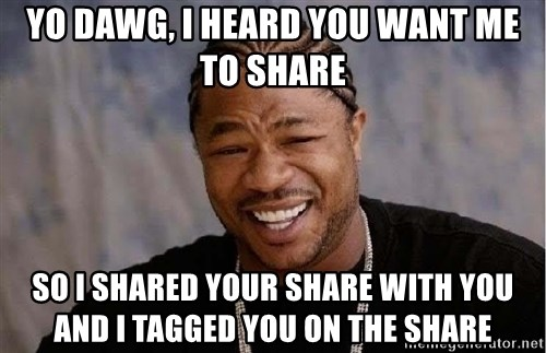 Yo Dawg - yo dawg, i heard you want me to share so i shared your share with you and i tagged you on the share