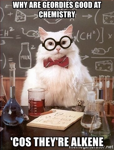 Chemistry Cat - WHY ARE GEORDIES GOOD AT CHEMISTRY 'COS THEY'RE ALKENE