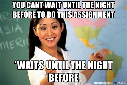 unhelpful teacher - You cant wait until the night before to do this assignment *waits until the night before