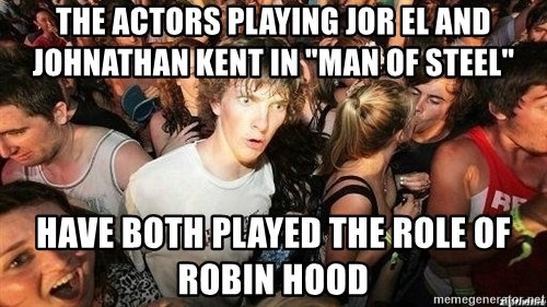 """-Sudden Clarity Clarence - the actors playing jor el and johnathan kent in """"man of steel"""" have both played the role of robin hood"""