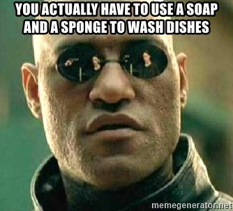 What if I told you / Matrix Morpheus - You actually have to use a soap and a sponge to wash dishes