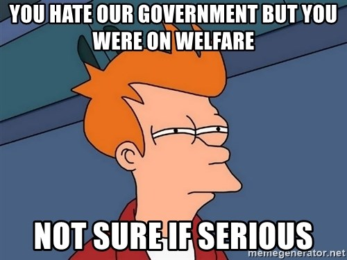 Futurama Fry - you hate our government but you were on welfare not sure if serious