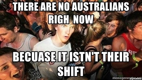-Sudden Clarity Clarence - There are no AUSTRALIANS righ  now  Becuase it istn't their shift