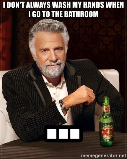 The Most Interesting Man In The World - I don't always wash my hands when i go to the bathroom ...