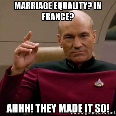 Captain Jean Luc Picard - MARRIAGE EQUALITY? IN FRANCE? AhHH! THEY MADE IT SO!