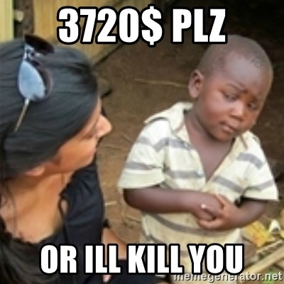 Skeptical african kid  - 3720$ plz OR ILL KILL YOU
