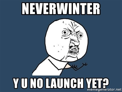 Y U No - neverwinter y u no launch yet?