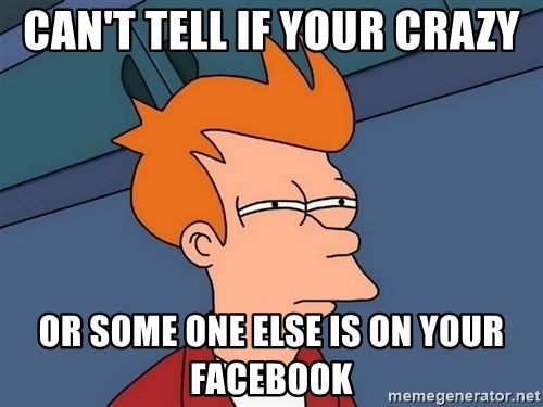 Futurama Fry - CAN'T TELL if your crazy or some one else is on your facebook