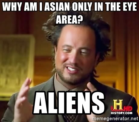 Ancient Aliens - Why am I asian only in the eye area? aliens