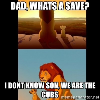 Lion King Shadowy Place - Dad, whats a save? I dont know son, we are the Cubs