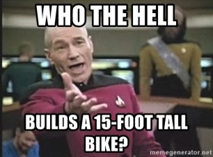 Picard Wtf - who the hell builds a 15-foot tall bike?