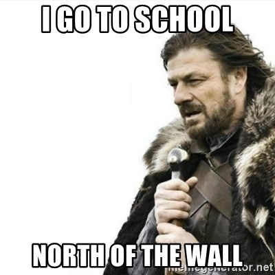 Prepare yourself - I go to school North of the wall