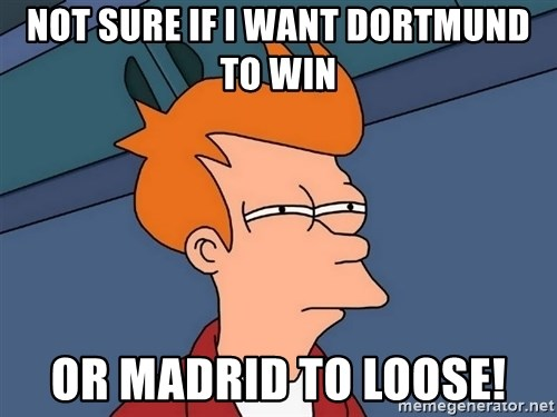 Futurama Fry - Not sure if i want dortmund to win or madrid to loose!