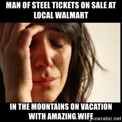 First World Problems - Man of steel tickets on sale at local walmart in the mountains on vacation with amazing wife