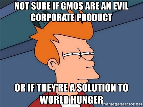 Futurama Fry - not sure if gmos are an evil corporate product or if they're a solution to world hunger