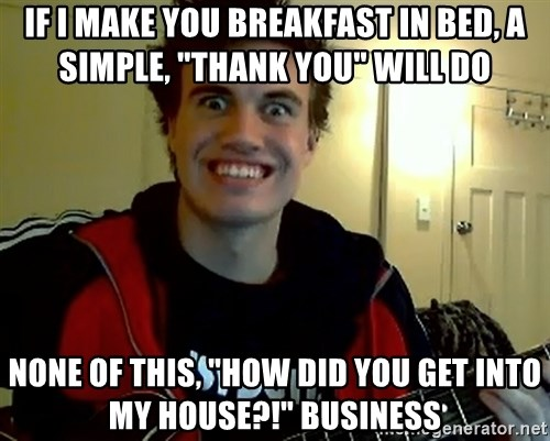 """I DONT GIVE A FUCK /sexwithoutpermission - if i make you breakfast in bed, a simple, """"thank you"""" will do none of this, """"how did you get into my house?!"""" business"""