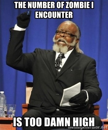 the rent is too damn highh - The number of zombie i encounter is too damn high