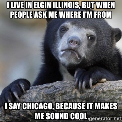 Confession Bear - I Live in elgin illinois, but when people ask me where I'm from I say chicago, because it makes me sound cool