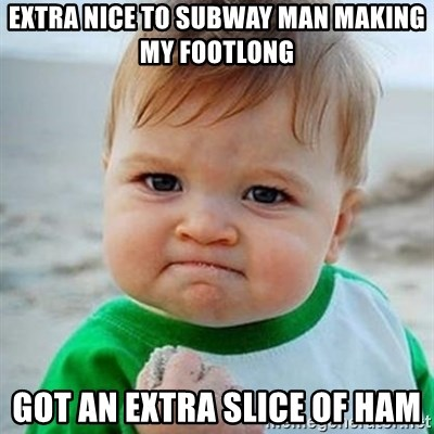 Victory Baby - extra nice to subway man making my footlong GOT AN EXTRA SLICE OF HAM