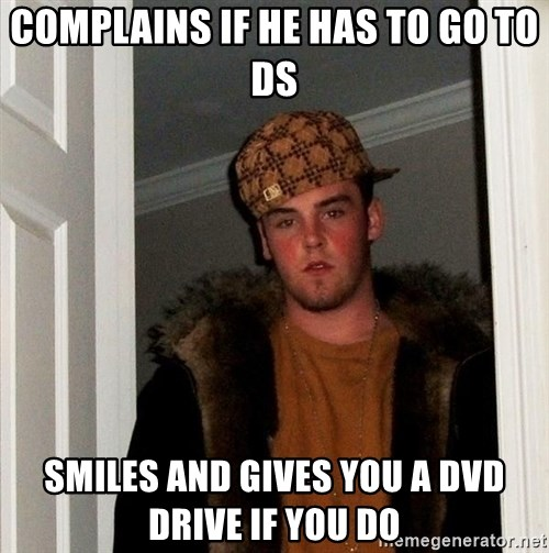 Scumbag Steve - complains if he has to go to DS Smiles and gives you a DVD drive if you do
