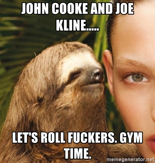 The Rape Sloth - John Cooke and Joe Kline..... let's roll fuckers. gym time.