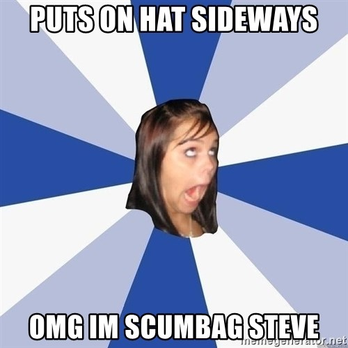 Annoying Facebook Girl - puts on hat sideways omg im scumbag steve