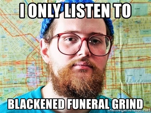 I ONLY LISTEN TO TRAP MUSIC - I only listen to Blackened funeral Grind