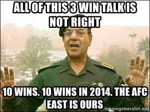 Baghdad Bob - all of this 3 win talk is  not right 10 wins. 10 wins in 2014. the afc east is ours
