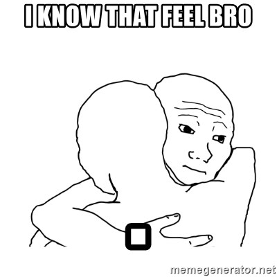 I know that feel bro blank - I know that feel bro .