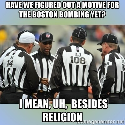 NFL Ref Meeting - HAVE WE FIGURED OUT A MOTIVE FOR THE BOSTON BOMBING YET?  i mean, uh,  besides religion