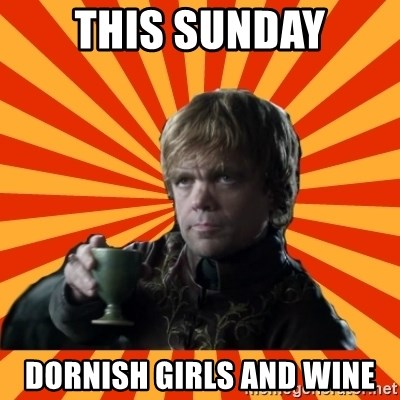 Tyrion Lannister - ThIS SUNDAY DORNISH GIRLS AND WINE