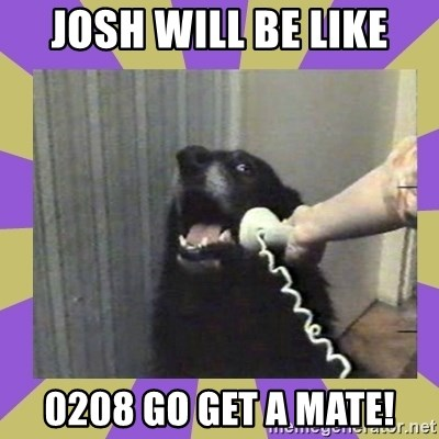Yes, this is dog! - JOSH WILL BE LIKE 0208 GO GET A MATE!