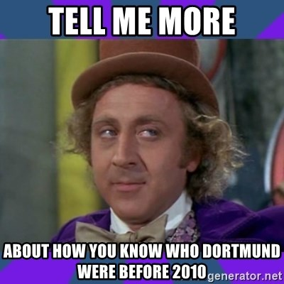 Sarcastic Wonka - Tell Me more About How you KNOW Who Dortmund Were Before 2010