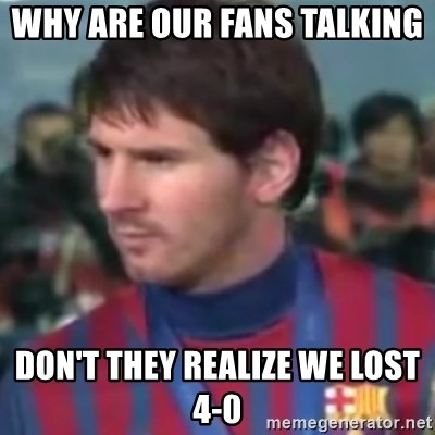 Messi Dont Understand - WHY ARE OUR FANS TALKING  DON'T THEY REALIZE WE LOST 4-0