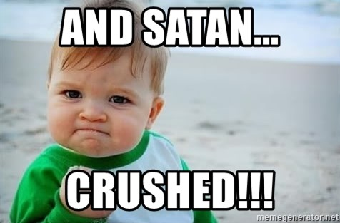 fist pump baby - And satan... crushed!!!