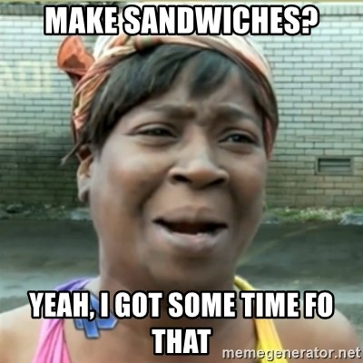 Ain't Nobody got time fo that - make sandwiches? yeah, i got some time fo that