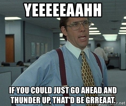Office Space That Would Be Great - yeeeeeaahh if you could just go ahead and thunder up, that'd be grreaat.