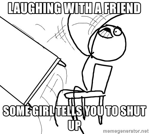 Desk Flip Rage Guy - lAUGHING WITH A FRiend some girl tells you to shut up