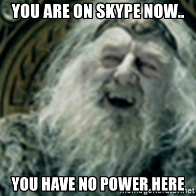 you have no power here - you are on SKYPE now.. you have no power here