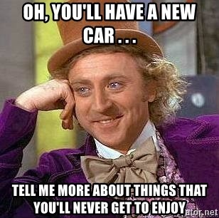 Willy Wonka - Oh, you'll have a new car . . . tell me more about things that you'll never get to enjoy