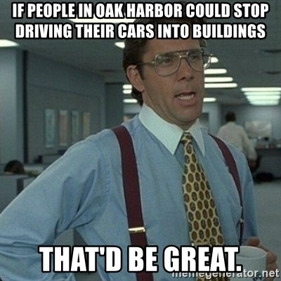 Yeah that'd be great... - If people in Oak Harbor could stop driving their cars into buildings That'd be great.